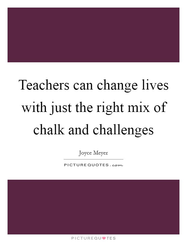 Teachers can change lives with just the right mix of chalk and challenges Picture Quote #1
