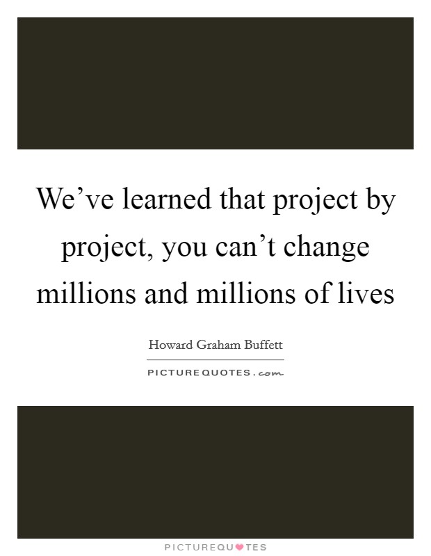 We've learned that project by project, you can't change millions and millions of lives Picture Quote #1