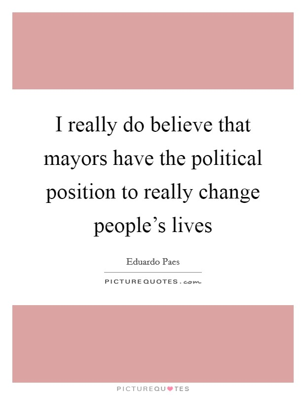 I really do believe that mayors have the political position to really change people's lives Picture Quote #1