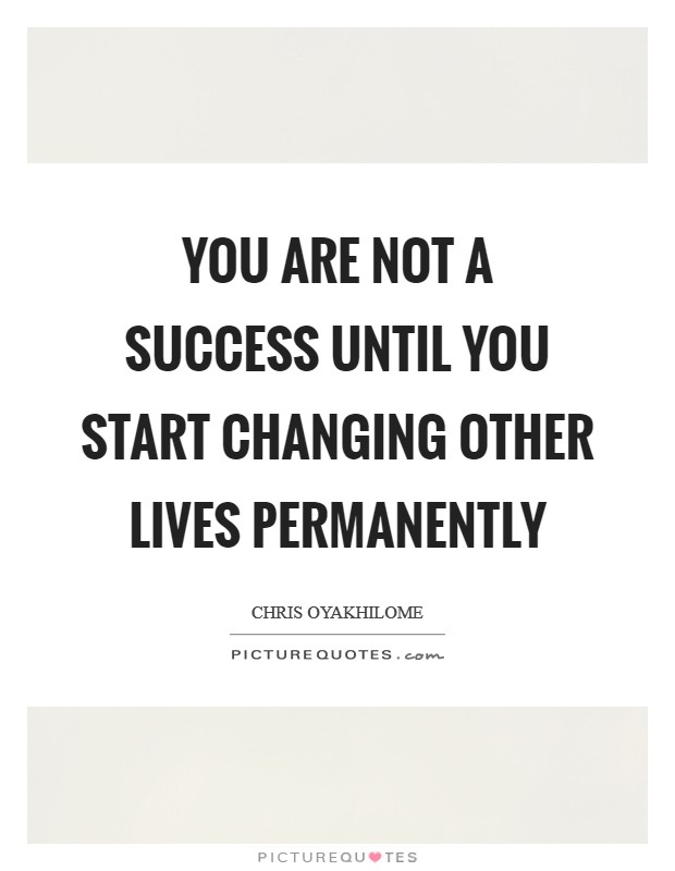 You are not a success until you start changing other lives permanently Picture Quote #1