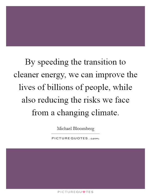 By speeding the transition to cleaner energy, we can improve the lives of billions of people, while also reducing the risks we face from a changing climate Picture Quote #1