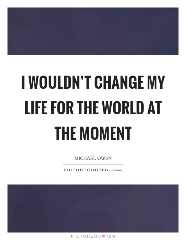 I wouldn't change my life for the world at the moment Picture Quote #1