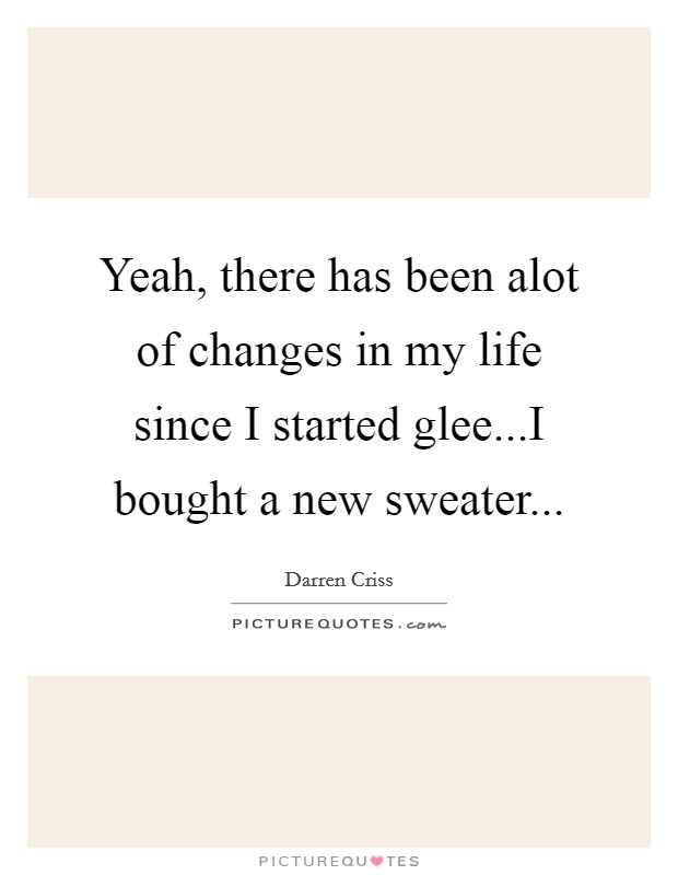 Yeah, there has been alot of changes in my life since I started glee...I bought a new sweater Picture Quote #1