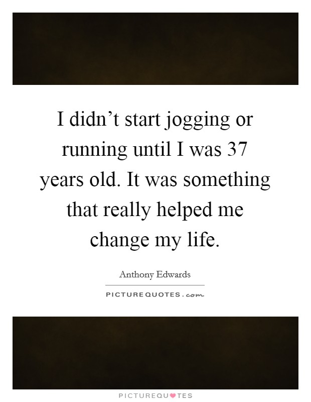 I didn't start jogging or running until I was 37 years old. It was something that really helped me change my life Picture Quote #1