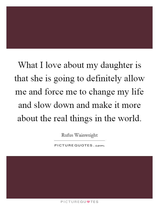 What I love about my daughter is that she is going to definitely allow me and force me to change my life and slow down and make it more about the real things in the world Picture Quote #1