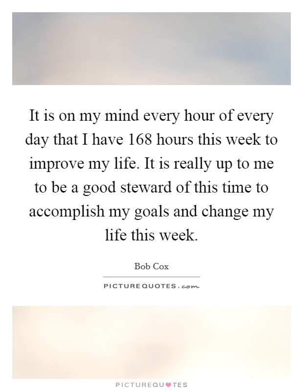 It is on my mind every hour of every day that I have 168 hours this week to improve my life. It is really up to me to be a good steward of this time to accomplish my goals and change my life this week Picture Quote #1