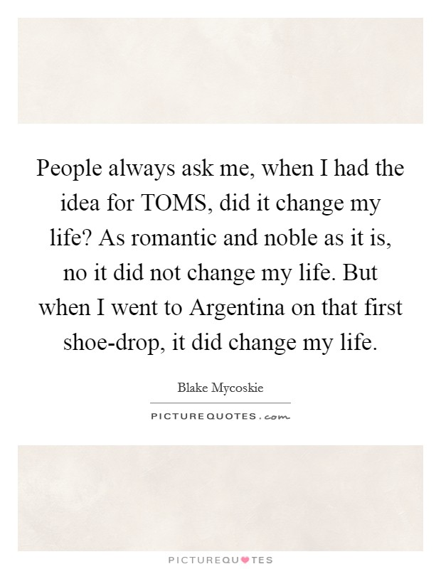 People always ask me, when I had the idea for TOMS, did it change my life? As romantic and noble as it is, no it did not change my life. But when I went to Argentina on that first shoe-drop, it did change my life Picture Quote #1