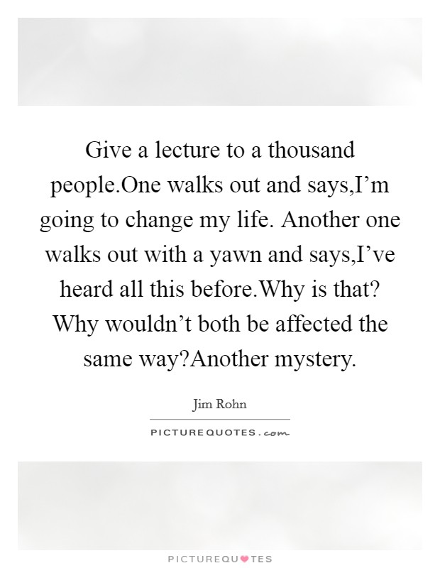 Give a lecture to a thousand people.One walks out and says,I'm going to change my life. Another one walks out with a yawn and says,I've heard all this before.Why is that? Why wouldn't both be affected the same way?Another mystery Picture Quote #1