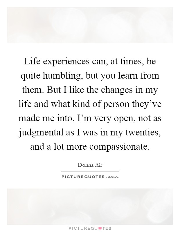 Life experiences can, at times, be quite humbling, but you learn from them. But I like the changes in my life and what kind of person they've made me into. I'm very open, not as judgmental as I was in my twenties, and a lot more compassionate Picture Quote #1