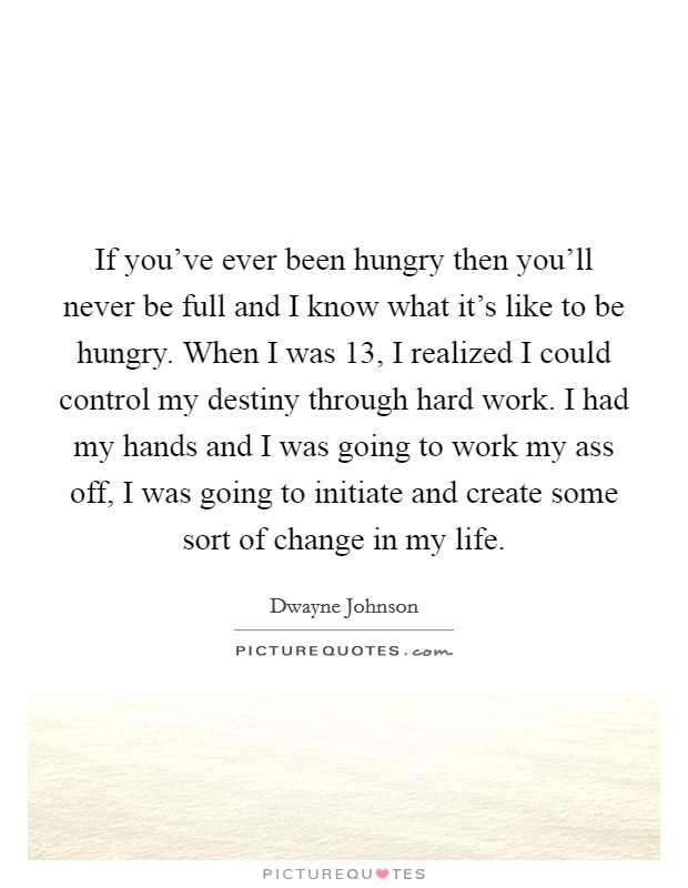 If you've ever been hungry then you'll never be full and I know what it's like to be hungry. When I was 13, I realized I could control my destiny through hard work. I had my hands and I was going to work my ass off, I was going to initiate and create some sort of change in my life Picture Quote #1