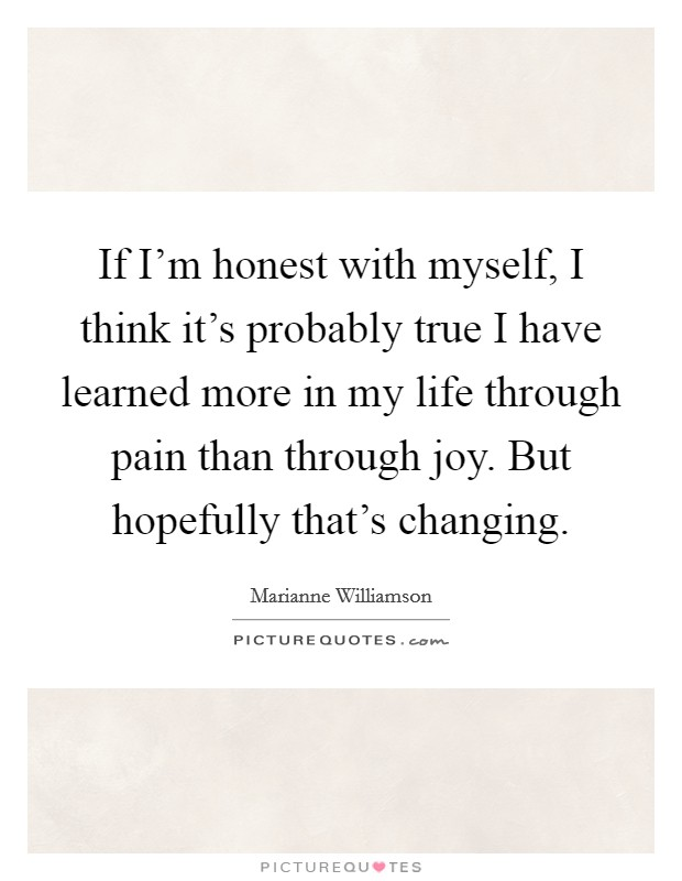 If I'm honest with myself, I think it's probably true I have learned more in my life through pain than through joy. But hopefully that's changing Picture Quote #1