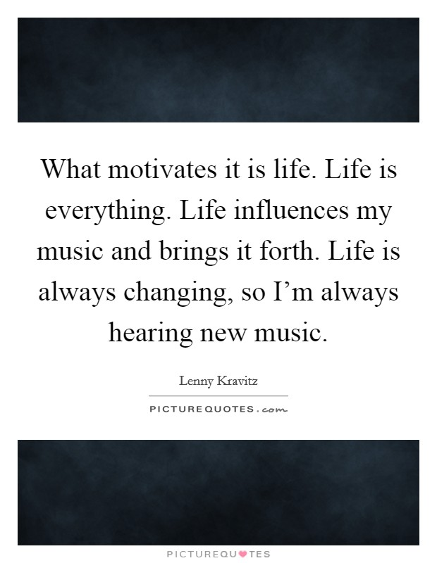 What motivates it is life. Life is everything. Life influences my music and brings it forth. Life is always changing, so I'm always hearing new music Picture Quote #1