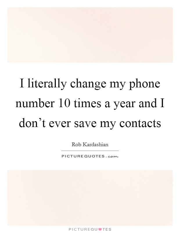 I literally change my phone number 10 times a year and I don't ever save my contacts Picture Quote #1