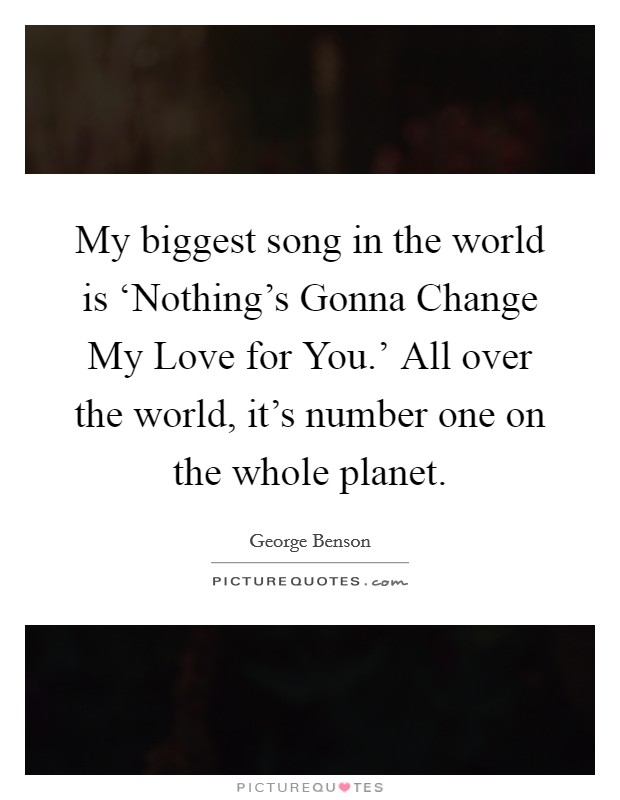 My biggest song in the world is 'Nothing's Gonna Change My Love for You.' All over the world, it's number one on the whole planet Picture Quote #1