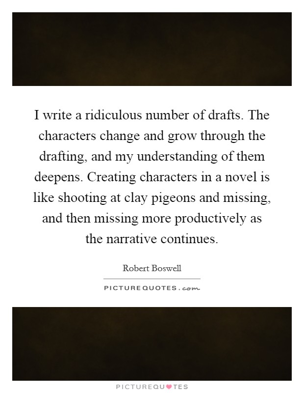 I write a ridiculous number of drafts. The characters change and grow through the drafting, and my understanding of them deepens. Creating characters in a novel is like shooting at clay pigeons and missing, and then missing more productively as the narrative continues Picture Quote #1