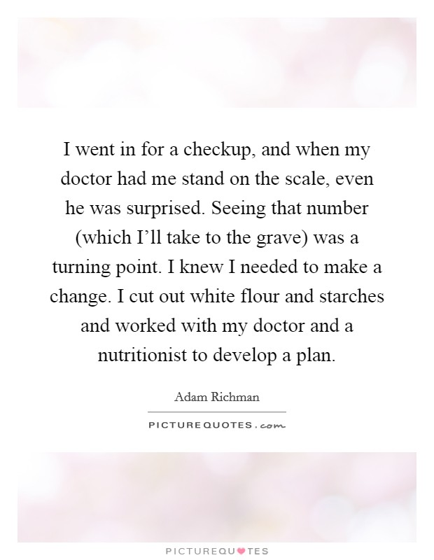 I went in for a checkup, and when my doctor had me stand on the scale, even he was surprised. Seeing that number (which I'll take to the grave) was a turning point. I knew I needed to make a change. I cut out white flour and starches and worked with my doctor and a nutritionist to develop a plan Picture Quote #1