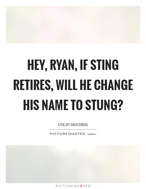 Hey, Ryan, if Sting retires, will he change his name to Stung? Picture Quote #1