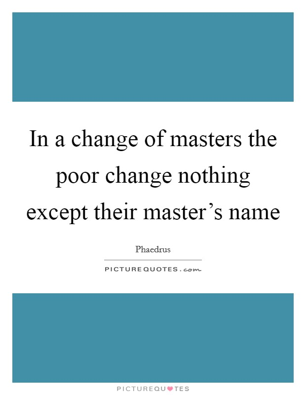 In a change of masters the poor change nothing except their master's name Picture Quote #1