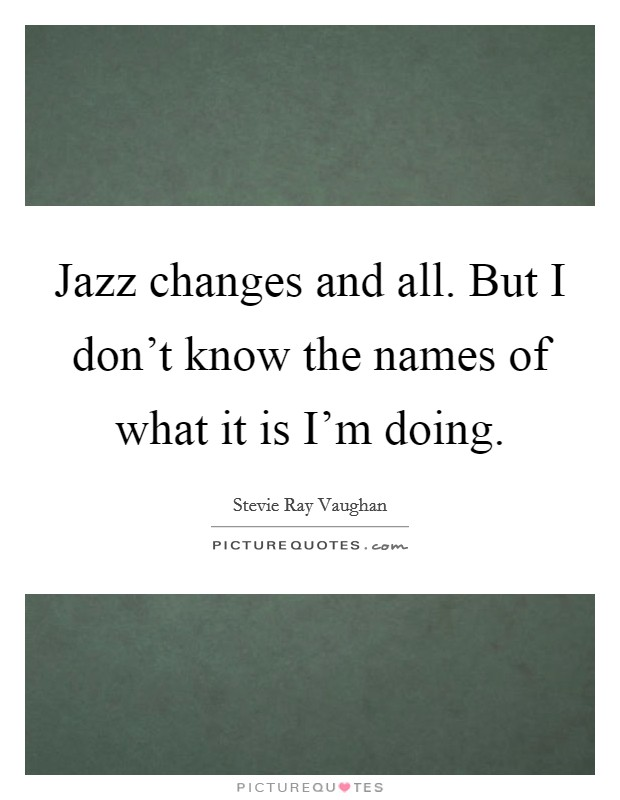 Jazz changes and all. But I don't know the names of what it is I'm doing Picture Quote #1