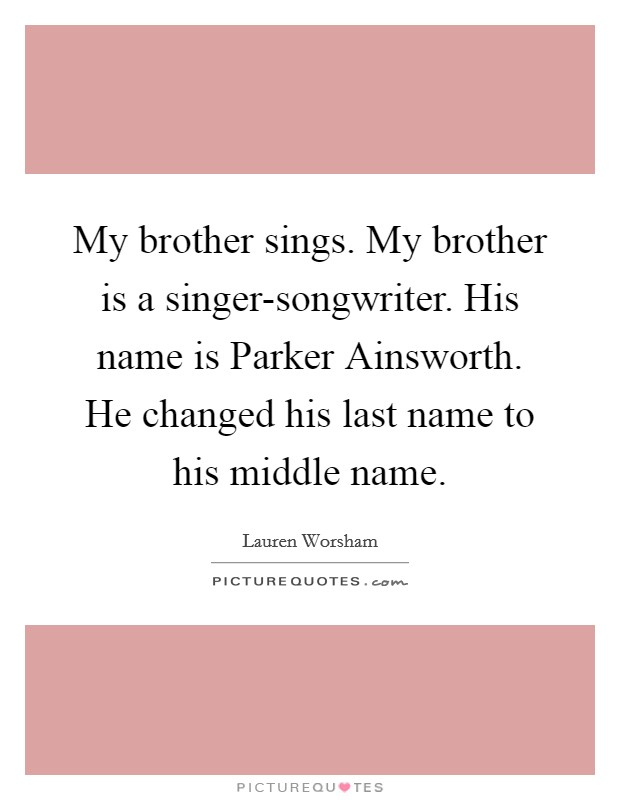My brother sings. My brother is a singer-songwriter. His name is Parker Ainsworth. He changed his last name to his middle name Picture Quote #1