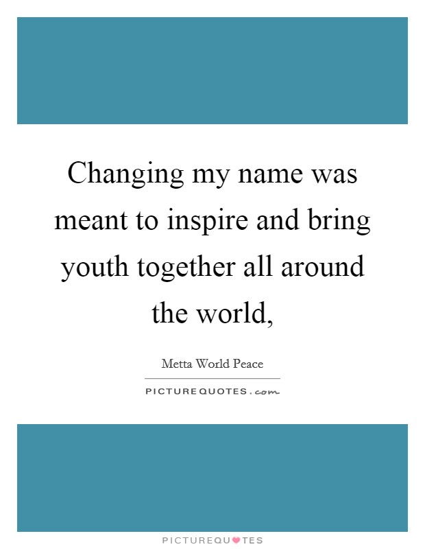 Changing my name was meant to inspire and bring youth together all around the world, Picture Quote #1