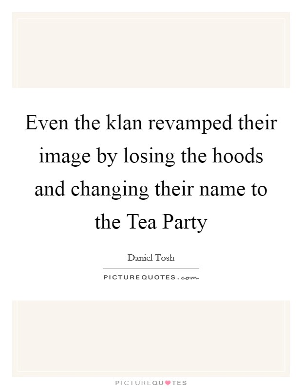 Even the klan revamped their image by losing the hoods and changing their name to the Tea Party Picture Quote #1