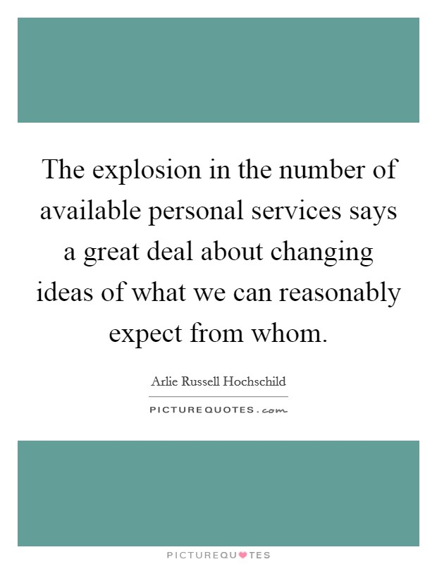 The explosion in the number of available personal services says a great deal about changing ideas of what we can reasonably expect from whom Picture Quote #1