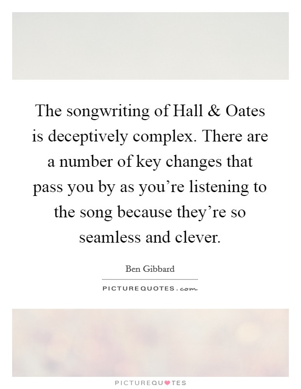 The songwriting of Hall and Oates is deceptively complex. There are a number of key changes that pass you by as you're listening to the song because they're so seamless and clever Picture Quote #1