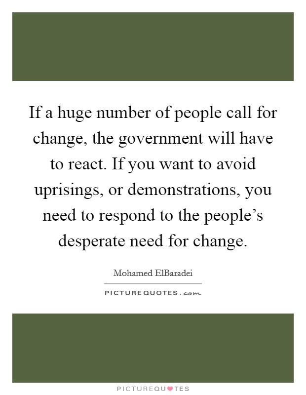 If a huge number of people call for change, the government will have to react. If you want to avoid uprisings, or demonstrations, you need to respond to the people's desperate need for change Picture Quote #1