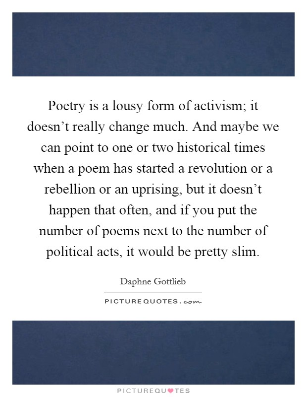 Poetry is a lousy form of activism; it doesn't really change much. And maybe we can point to one or two historical times when a poem has started a revolution or a rebellion or an uprising, but it doesn't happen that often, and if you put the number of poems next to the number of political acts, it would be pretty slim Picture Quote #1