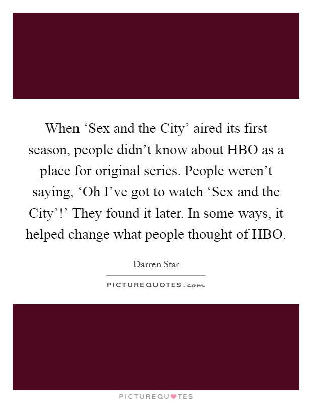 When 'Sex and the City' aired its first season, people didn't know about HBO as a place for original series. People weren't saying, 'Oh I've got to watch 'Sex and the City'!' They found it later. In some ways, it helped change what people thought of HBO Picture Quote #1