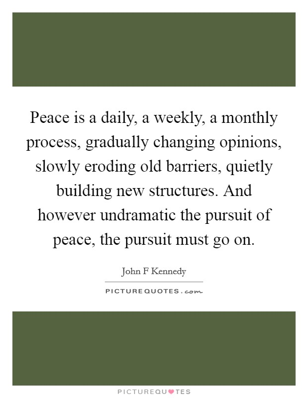 Peace is a daily, a weekly, a monthly process, gradually changing opinions, slowly eroding old barriers, quietly building new structures. And however undramatic the pursuit of peace, the pursuit must go on Picture Quote #1