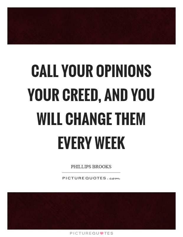 Call your opinions your creed, and you will change them every week Picture Quote #1