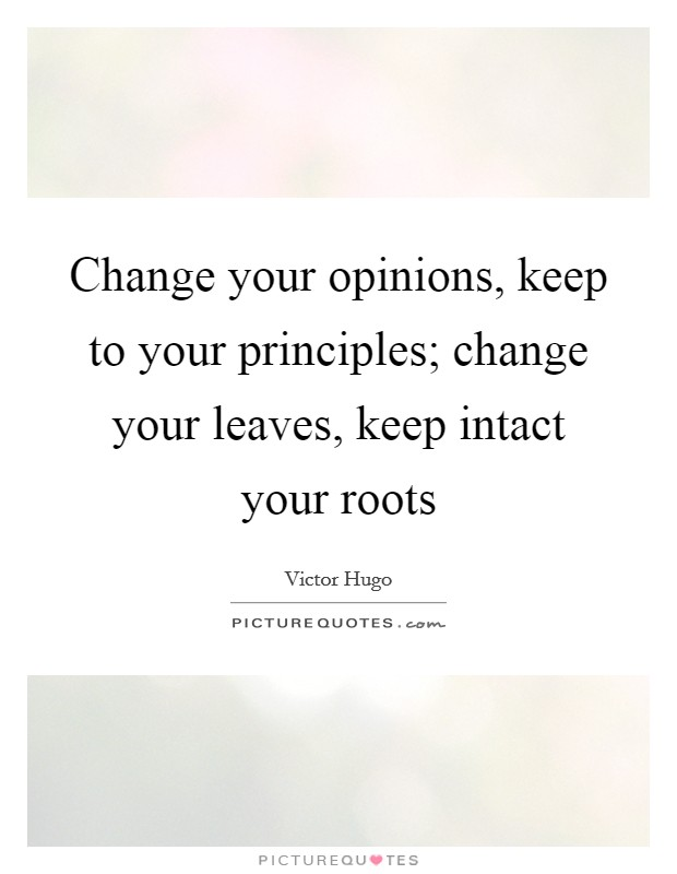 Change your opinions, keep to your principles; change your leaves, keep intact your roots Picture Quote #1