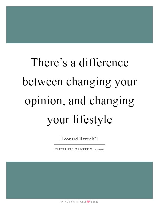 There's a difference between changing your opinion, and changing your lifestyle Picture Quote #1