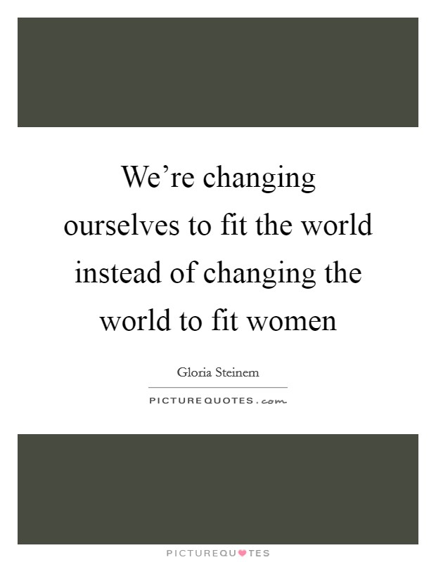 We're changing ourselves to fit the world instead of changing the world to fit women Picture Quote #1