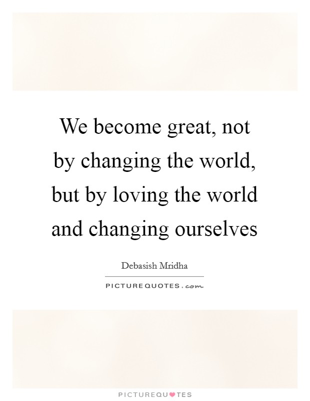 We become great, not by changing the world, but by loving the world and changing ourselves Picture Quote #1