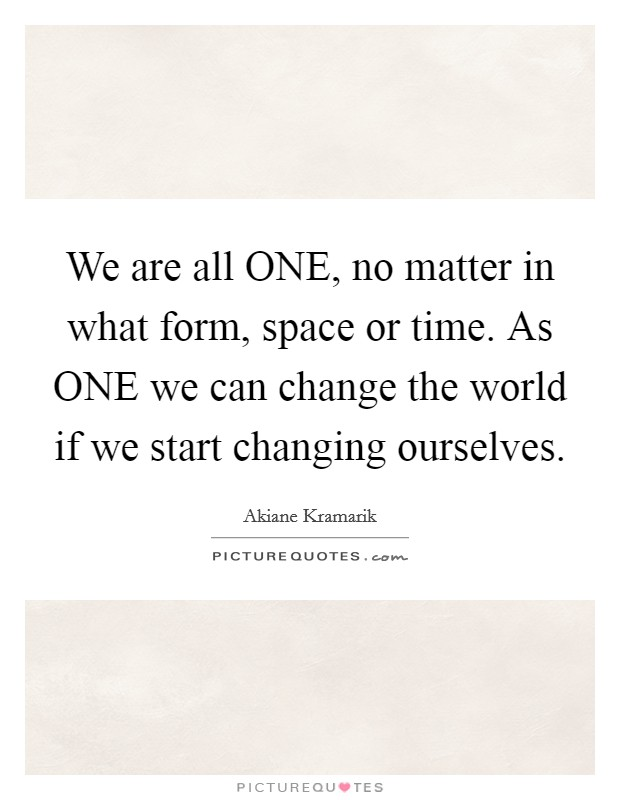 We are all ONE, no matter in what form, space or time. As ONE we can change the world if we start changing ourselves Picture Quote #1
