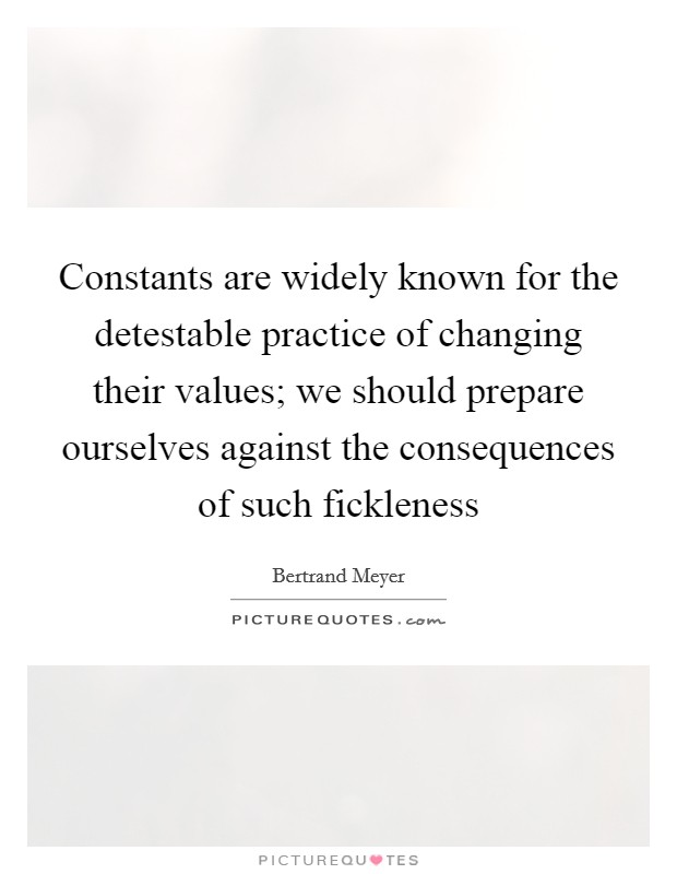 Constants are widely known for the detestable practice of changing their values; we should prepare ourselves against the consequences of such fickleness Picture Quote #1