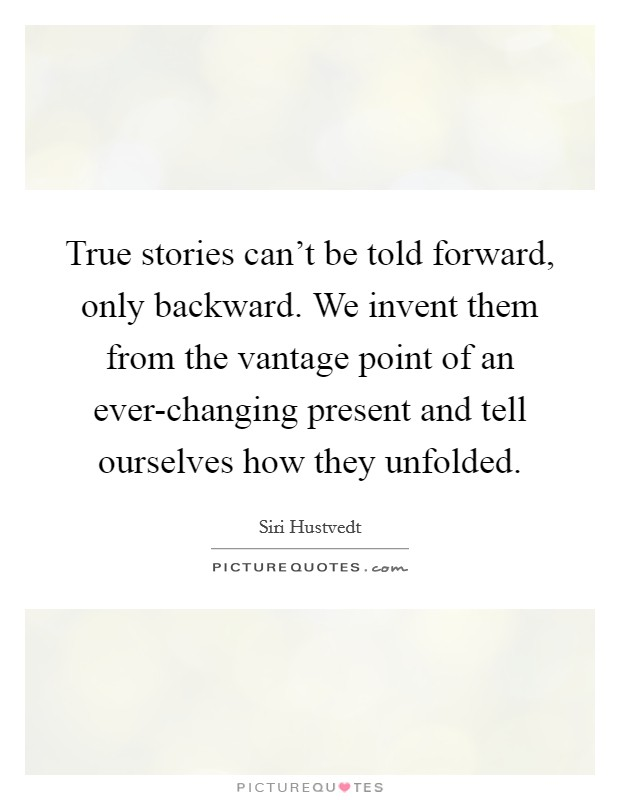 True stories can't be told forward, only backward. We invent them from the vantage point of an ever-changing present and tell ourselves how they unfolded Picture Quote #1