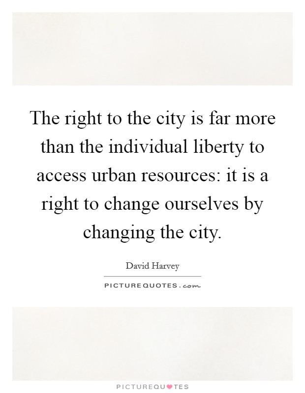 The right to the city is far more than the individual liberty to access urban resources: it is a right to change ourselves by changing the city Picture Quote #1
