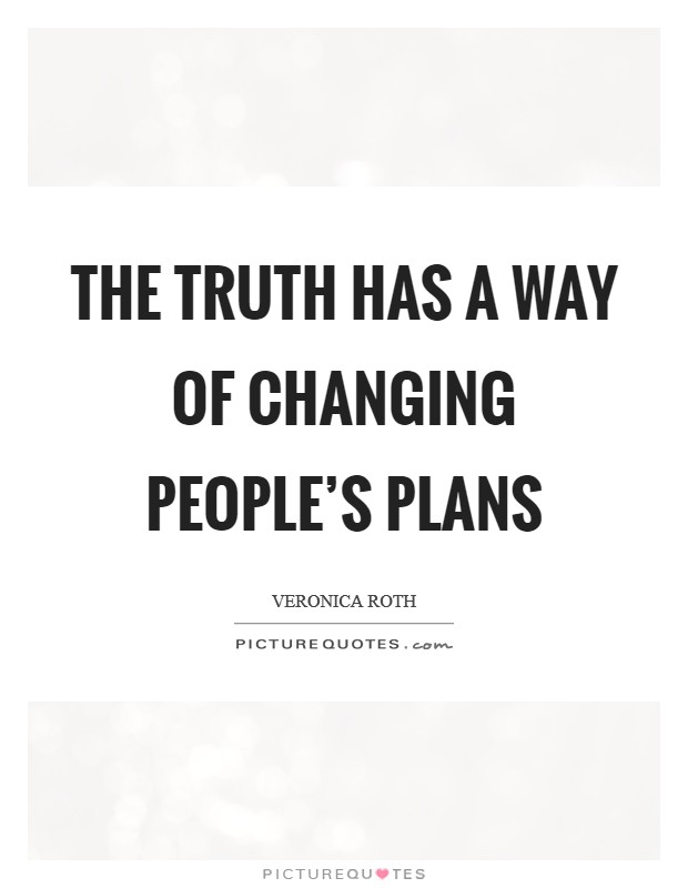 The truth has a way of changing people's plans Picture Quote #1
