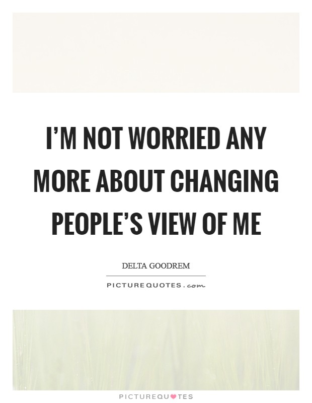 I'm not worried any more about changing people's view of me Picture Quote #1