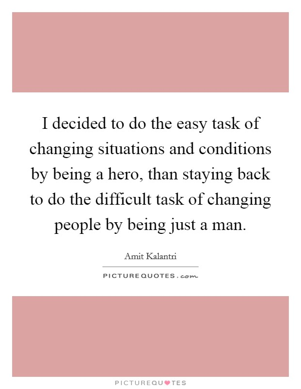 I decided to do the easy task of changing situations and conditions by being a hero, than staying back to do the difficult task of changing people by being just a man Picture Quote #1