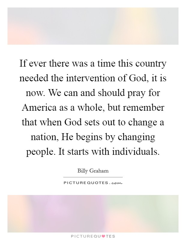 If ever there was a time this country needed the intervention of God, it is now. We can and should pray for America as a whole, but remember that when God sets out to change a nation, He begins by changing people. It starts with individuals Picture Quote #1