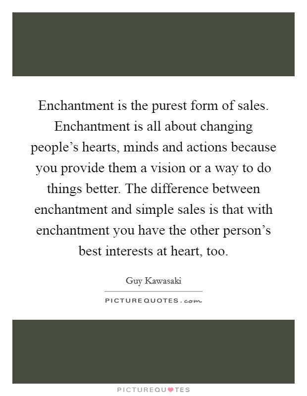 Enchantment is the purest form of sales. Enchantment is all about changing people's hearts, minds and actions because you provide them a vision or a way to do things better. The difference between enchantment and simple sales is that with enchantment you have the other person's best interests at heart, too Picture Quote #1