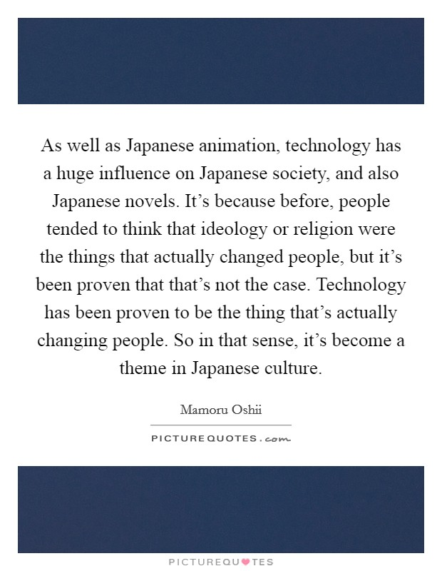 As well as Japanese animation, technology has a huge influence on Japanese society, and also Japanese novels. It's because before, people tended to think that ideology or religion were the things that actually changed people, but it's been proven that that's not the case. Technology has been proven to be the thing that's actually changing people. So in that sense, it's become a theme in Japanese culture Picture Quote #1