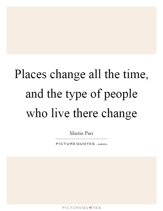 Places change all the time, and the type of people who live there change Picture Quote #1