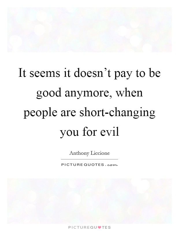 It seems it doesn't pay to be good anymore, when people are short-changing you for evil Picture Quote #1