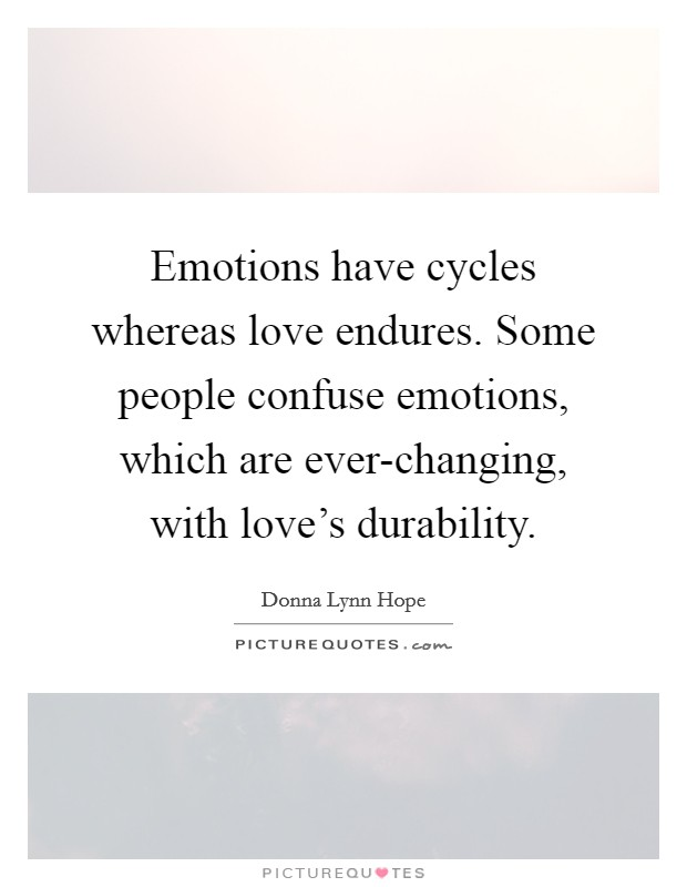 Emotions have cycles whereas love endures. Some people confuse emotions, which are ever-changing, with love's durability Picture Quote #1